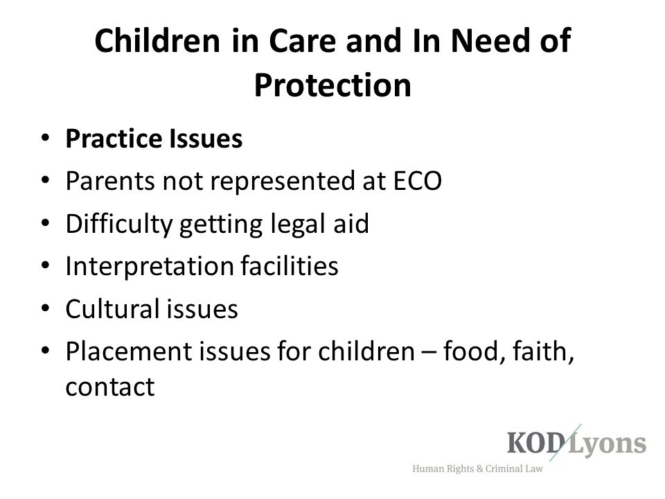 Children in Care and In Need of Protection Practice Issues Parents not represented at ECO Difficulty getting legal aid Interpretation facilities Cultu