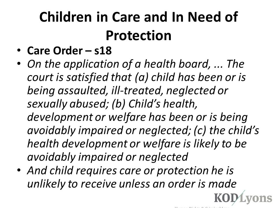 Children in Care and In Need of Protection Care Order – s18 On the application of a health board,... The court is satisfied that (a) child has been or