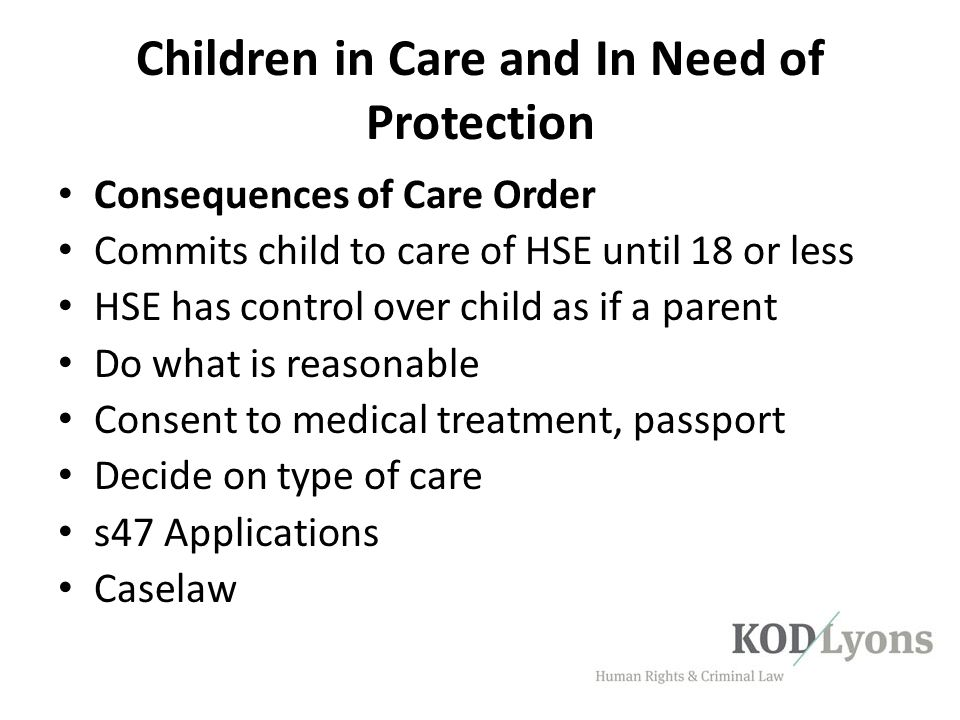 Children in Care and In Need of Protection Consequences of Care Order Commits child to care of HSE until 18 or less HSE has control over child as if a