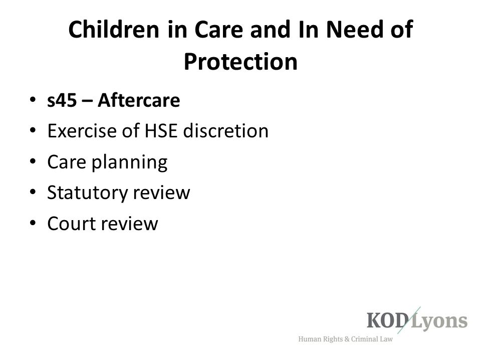 Children in Care and In Need of Protection s45 – Aftercare Exercise of HSE discretion Care planning Statutory review Court review