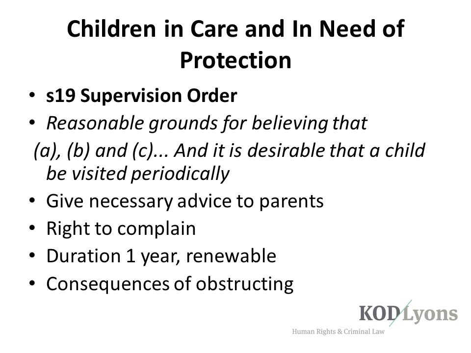 Children in Care and In Need of Protection s19 Supervision Order Reasonable grounds for believing that (a), (b) and (c)... And it is desirable that a