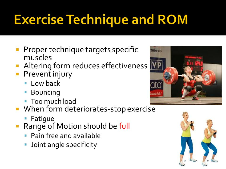  Proper technique targets specific muscles  Altering form reduces effectiveness  Prevent injury  Low back  Bouncing  Too much load  When form deteriorates-stop exercise  Fatigue  Range of Motion should be full  Pain free and available  Joint angle specificity