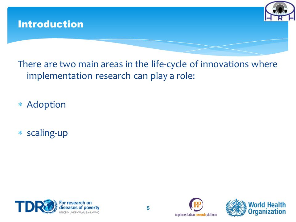 There are two main areas in the life-cycle of innovations where implementation research can play a role:  Adoption  scaling-up 5 Introduction