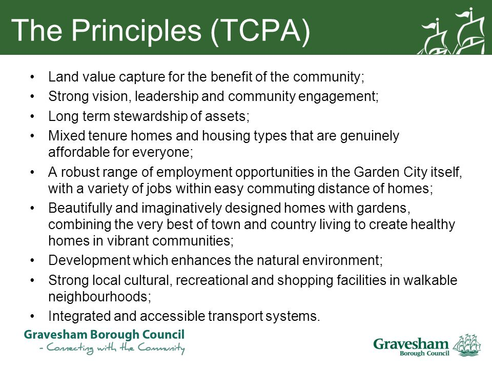 The Principles (TCPA) Land value capture for the benefit of the community; Strong vision, leadership and community engagement; Long term stewardship of assets; Mixed tenure homes and housing types that are genuinely affordable for everyone; A robust range of employment opportunities in the Garden City itself, with a variety of jobs within easy commuting distance of homes; Beautifully and imaginatively designed homes with gardens, combining the very best of town and country living to create healthy homes in vibrant communities; Development which enhances the natural environment; Strong local cultural, recreational and shopping facilities in walkable neighbourhoods; Integrated and accessible transport systems.