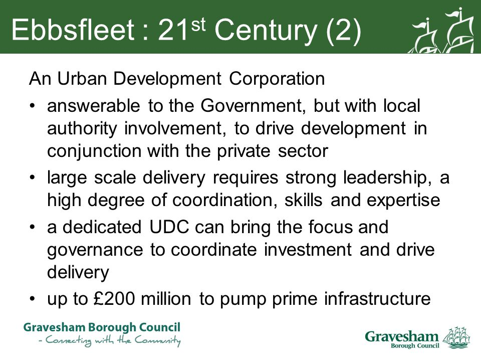 Ebbsfleet : 21 st Century (2) An Urban Development Corporation answerable to the Government, but with local authority involvement, to drive development in conjunction with the private sector large scale delivery requires strong leadership, a high degree of coordination, skills and expertise a dedicated UDC can bring the focus and governance to coordinate investment and drive delivery up to £200 million to pump prime infrastructure
