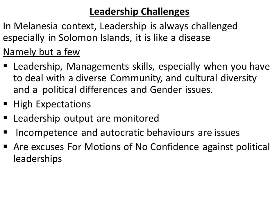 Leadership Challenges In Melanesia context, Leadership is always challenged especially in Solomon Islands, it is like a disease Namely but a few  Leadership, Managements skills, especially when you have to deal with a diverse Community, and cultural diversity and a political differences and Gender issues.