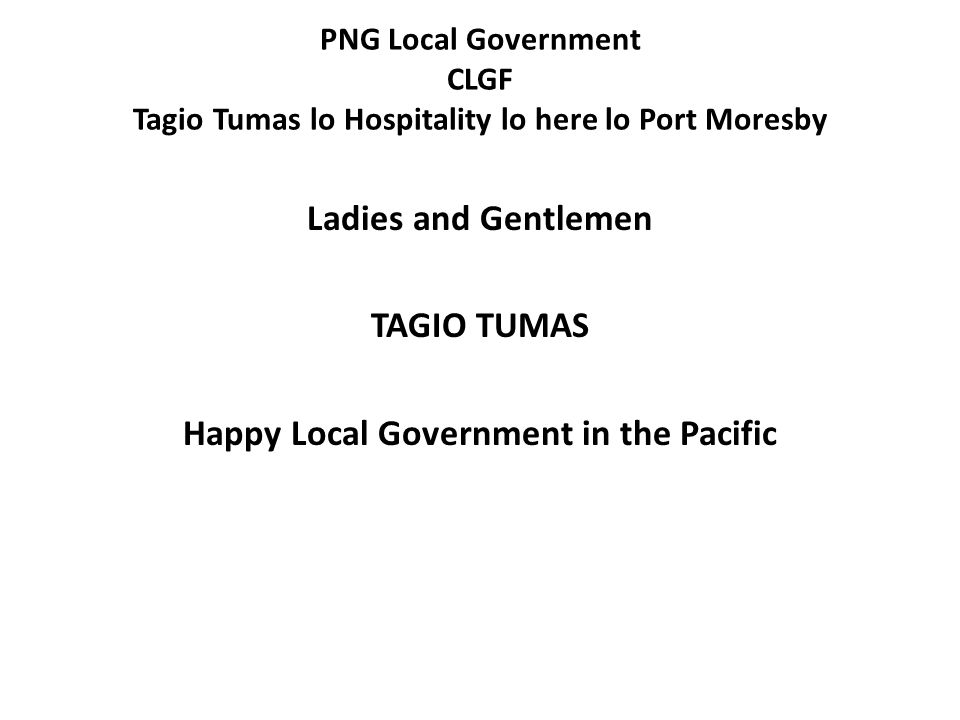 PNG Local Government CLGF Tagio Tumas lo Hospitality lo here lo Port Moresby Ladies and Gentlemen TAGIO TUMAS Happy Local Government in the Pacific