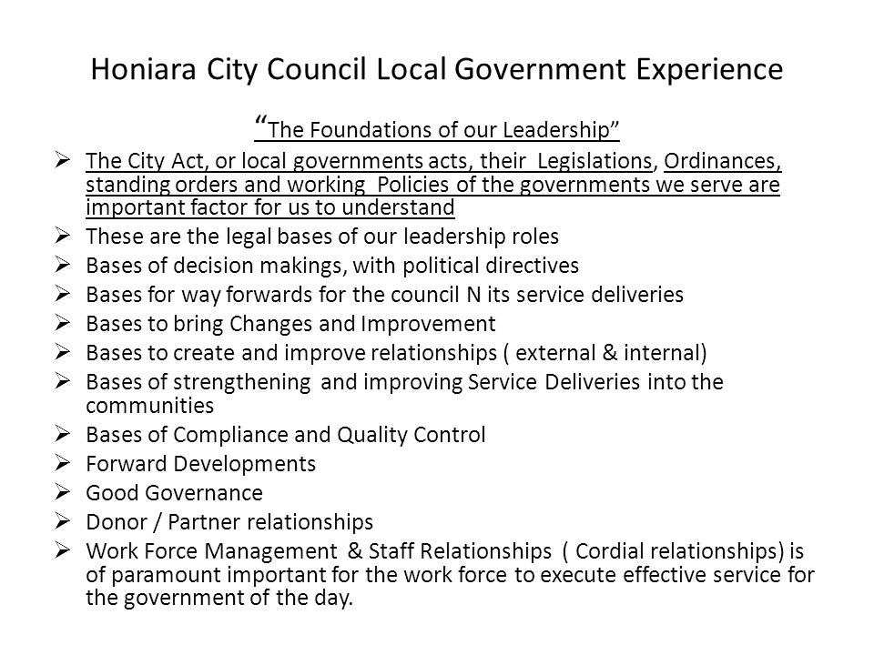Honiara City Council Local Government Experience The Foundations of our Leadership  The City Act, or local governments acts, their Legislations, Ordinances, standing orders and working Policies of the governments we serve are important factor for us to understand  These are the legal bases of our leadership roles  Bases of decision makings, with political directives  Bases for way forwards for the council N its service deliveries  Bases to bring Changes and Improvement  Bases to create and improve relationships ( external & internal)  Bases of strengthening and improving Service Deliveries into the communities  Bases of Compliance and Quality Control  Forward Developments  Good Governance  Donor / Partner relationships  Work Force Management & Staff Relationships ( Cordial relationships) is of paramount important for the work force to execute effective service for the government of the day.