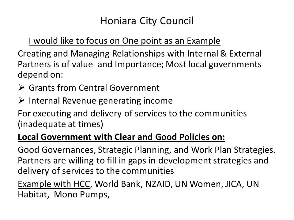 Honiara City Council I would like to focus on One point as an Example Creating and Managing Relationships with Internal & External Partners is of value and Importance; Most local governments depend on:  Grants from Central Government  Internal Revenue generating income For executing and delivery of services to the communities (inadequate at times) Local Government with Clear and Good Policies on: Good Governances, Strategic Planning, and Work Plan Strategies.