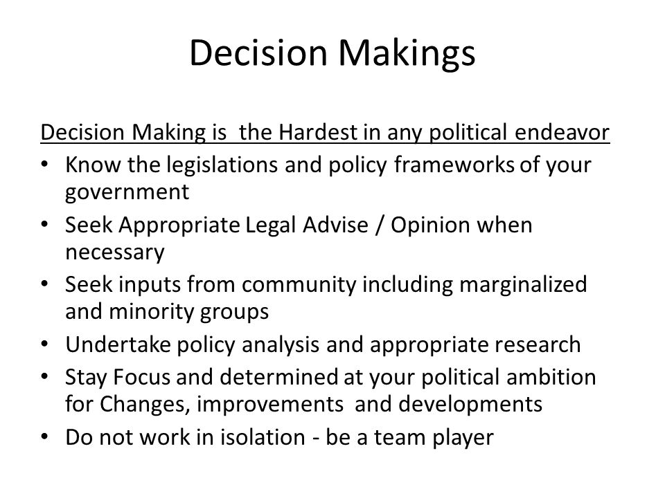 Decision Makings Decision Making is the Hardest in any political endeavor Know the legislations and policy frameworks of your government Seek Appropriate Legal Advise / Opinion when necessary Seek inputs from community including marginalized and minority groups Undertake policy analysis and appropriate research Stay Focus and determined at your political ambition for Changes, improvements and developments Do not work in isolation - be a team player