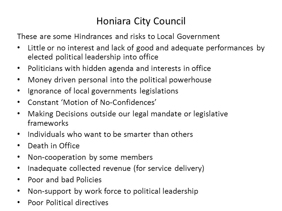 Honiara City Council These are some Hindrances and risks to Local Government Little or no interest and lack of good and adequate performances by elected political leadership into office Politicians with hidden agenda and interests in office Money driven personal into the political powerhouse Ignorance of local governments legislations Constant 'Motion of No-Confidences' Making Decisions outside our legal mandate or legislative frameworks Individuals who want to be smarter than others Death in Office Non-cooperation by some members Inadequate collected revenue (for service delivery) Poor and bad Policies Non-support by work force to political leadership Poor Political directives