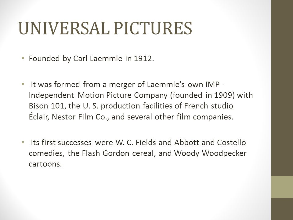 UNIVERSAL PICTURES Founded by Carl Laemmle in 1912. It was formed from a merger of Laemmle's own IMP - Independent Motion Picture Company (founded in