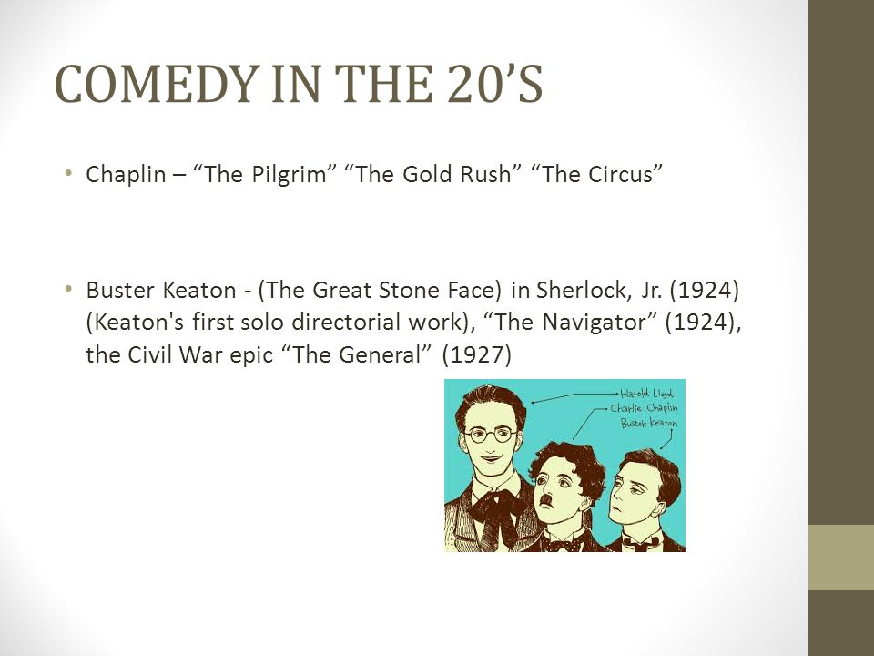 "COMEDY IN THE 20'S Chaplin – ""The Pilgrim"" ""The Gold Rush"" ""The Circus"" Buster Keaton - (The Great Stone Face) in Sherlock, Jr. (1924) (Keaton's first"