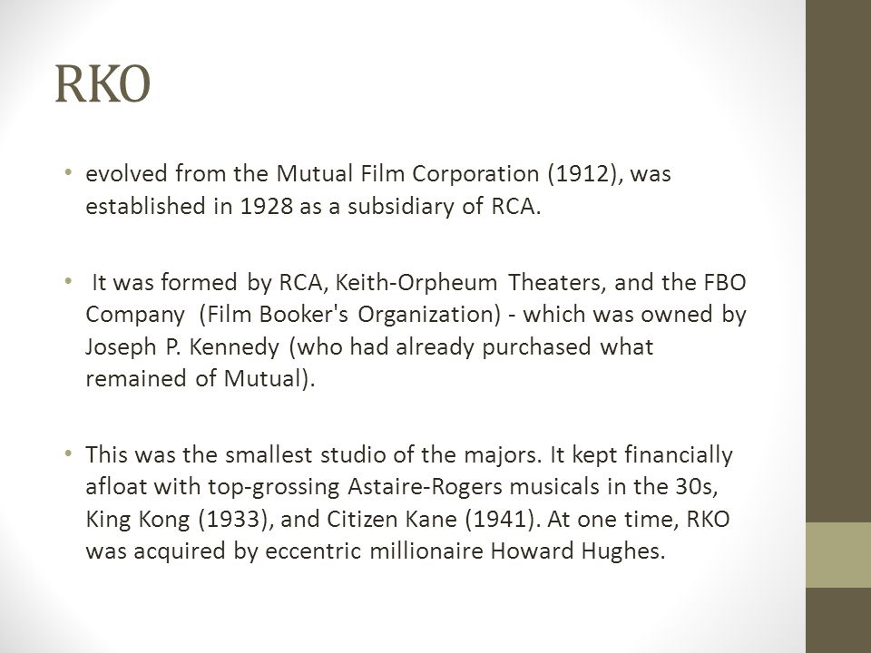 RKO evolved from the Mutual Film Corporation (1912), was established in 1928 as a subsidiary of RCA. It was formed by RCA, Keith-Orpheum Theaters, and
