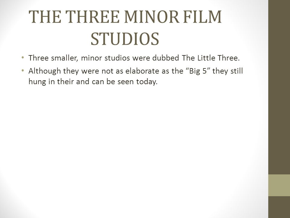 "THE THREE MINOR FILM STUDIOS Three smaller, minor studios were dubbed The Little Three. Although they were not as elaborate as the ""Big 5"" they still"