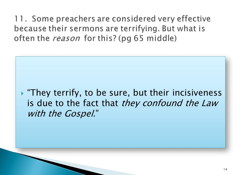  They terrify, to be sure, but their incisiveness is due to the fact that they confound the Law with the Gospel. 14