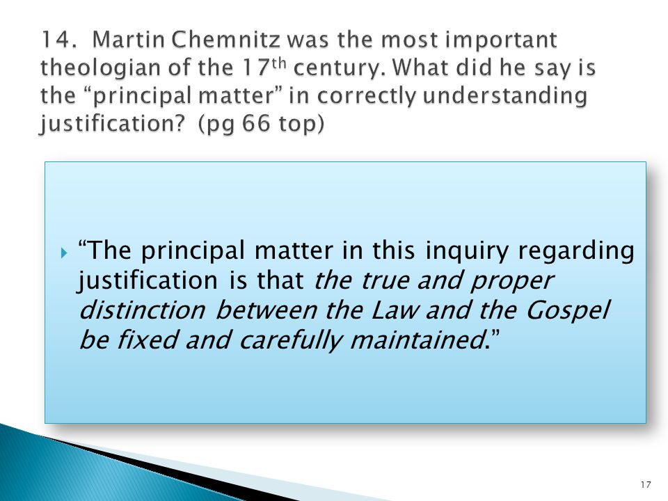  The principal matter in this inquiry regarding justification is that the true and proper distinction between the Law and the Gospel be fixed and carefully maintained. 17