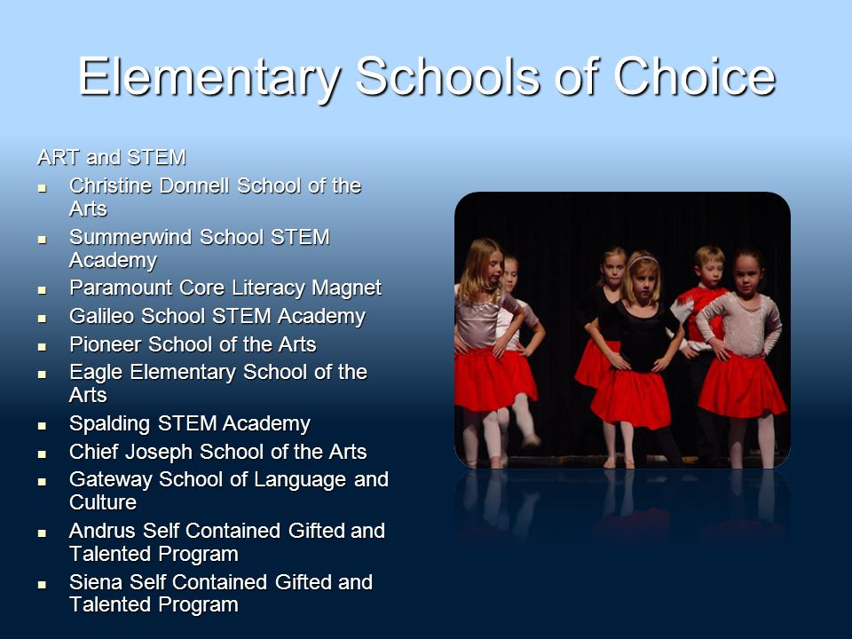 Elementary Schools of Choice ART and STEM Christine Donnell School of the Arts Christine Donnell School of the Arts Summerwind School STEM Academy Summerwind School STEM Academy Paramount Core Literacy Magnet Paramount Core Literacy Magnet Galileo School STEM Academy Galileo School STEM Academy Pioneer School of the Arts Pioneer School of the Arts Eagle Elementary School of the Arts Eagle Elementary School of the Arts Spalding STEM Academy Spalding STEM Academy Chief Joseph School of the Arts Chief Joseph School of the Arts Gateway School of Language and Culture Gateway School of Language and Culture Andrus Self Contained Gifted and Talented Program Andrus Self Contained Gifted and Talented Program Siena Self Contained Gifted and Talented Program Siena Self Contained Gifted and Talented Program