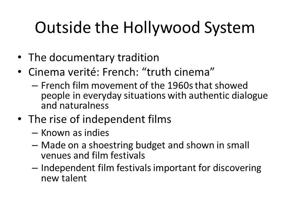 Outside the Hollywood System The documentary tradition Cinema verité: French: truth cinema – French film movement of the 1960s that showed people in everyday situations with authentic dialogue and naturalness The rise of independent films – Known as indies – Made on a shoestring budget and shown in small venues and film festivals – Independent film festivals important for discovering new talent