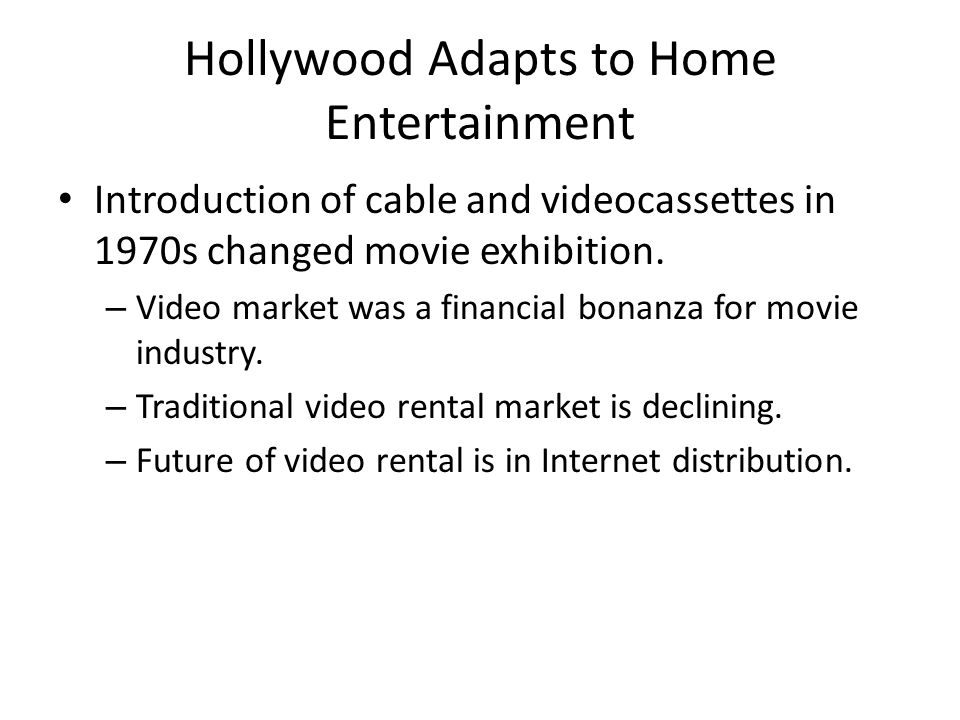 Hollywood Adapts to Home Entertainment Introduction of cable and videocassettes in 1970s changed movie exhibition.