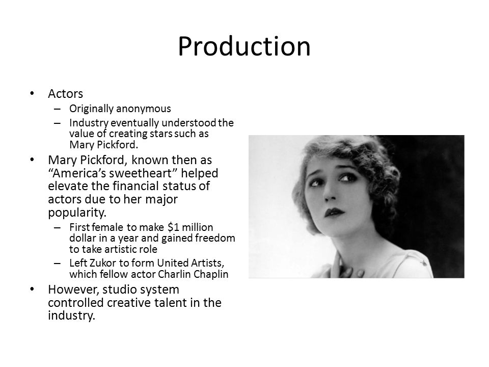 Production Actors – Originally anonymous – Industry eventually understood the value of creating stars such as Mary Pickford.