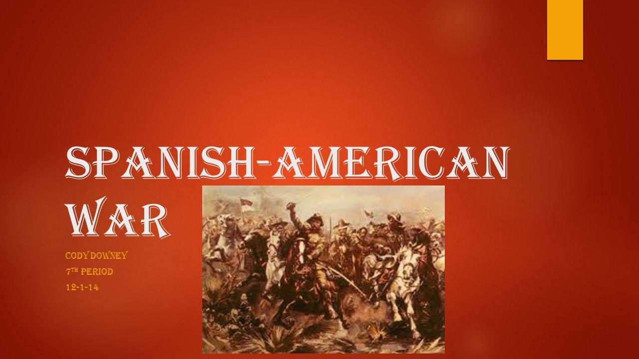 Spanish-American War CODY DOWNEY 7 TH PERIOD 12-1-14