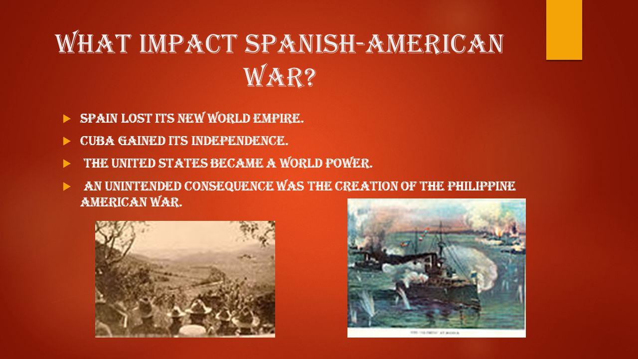 What impact Spanish-American War?  Spain lost its New World Empire.  Cuba gained its independence.  The United States became a World Power.  An un