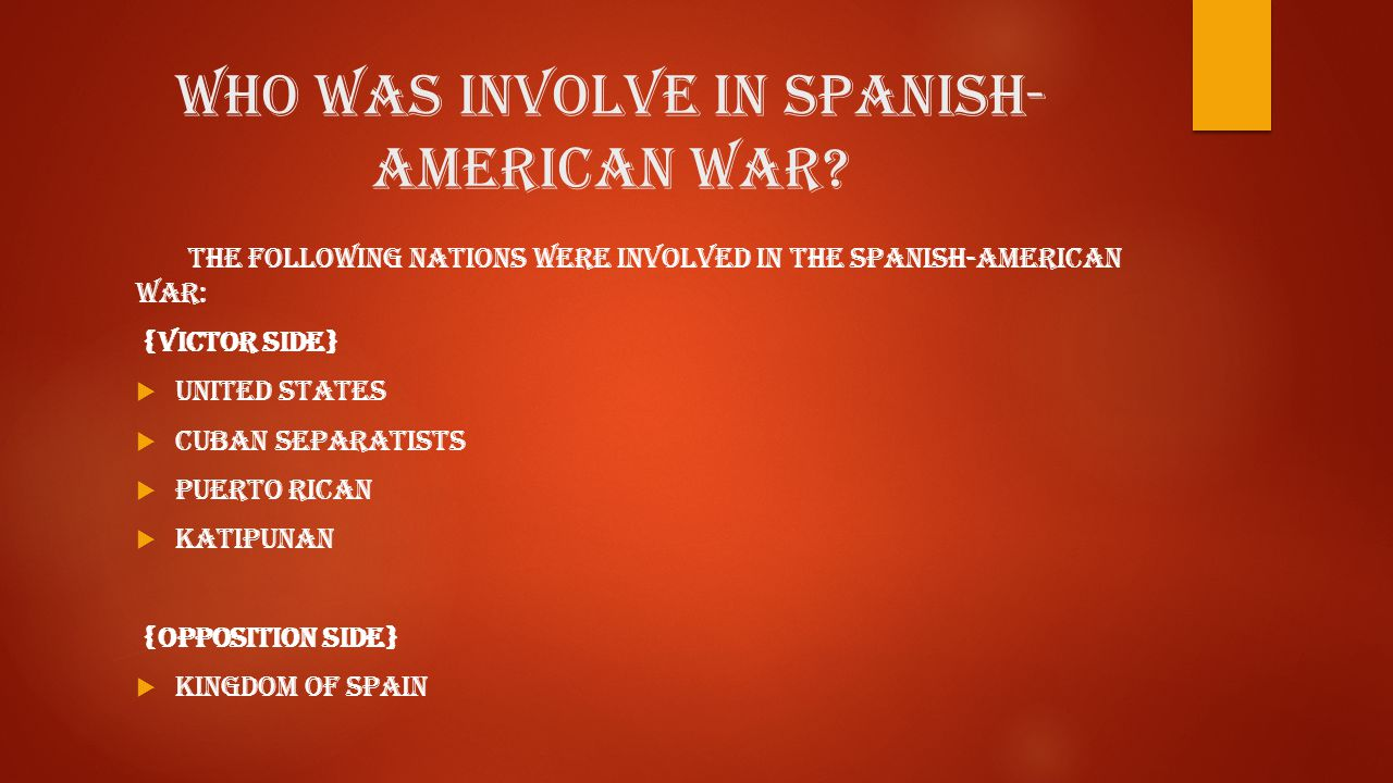 Who was involve in Spanish- American War? The following nations were involved in the Spanish-American War: {Victor side}  United States  Cuban separ