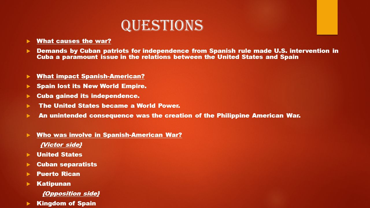 Questions  What causes the war?  Demands by Cuban patriots for independence from Spanish rule made U.S. intervention in Cuba a paramount issue in th