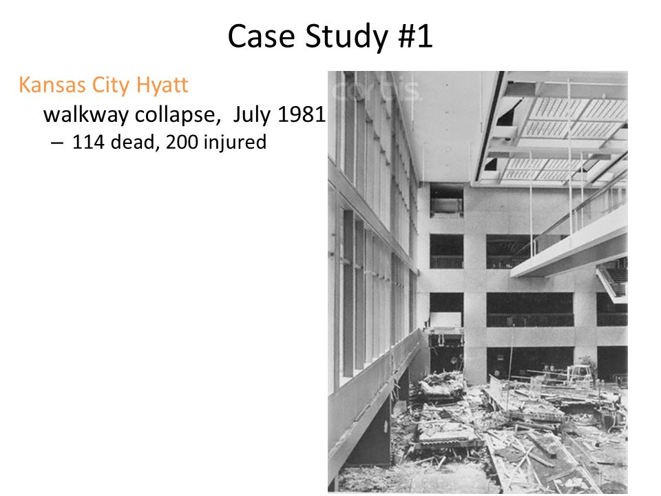 Case Study #1 Kansas City Hyatt walkway collapse, July 1981 – 114 dead, 200 injured