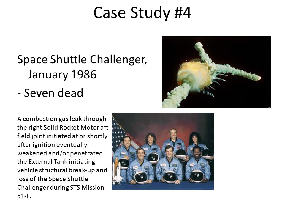 Case Study #4 Space Shuttle Challenger, January 1986 - Seven dead A combustion gas leak through the right Solid Rocket Motor aft field joint initiated at or shortly after ignition eventually weakened and/or penetrated the External Tank initiating vehicle structural break-up and loss of the Space Shuttle Challenger during STS Mission 51-L.