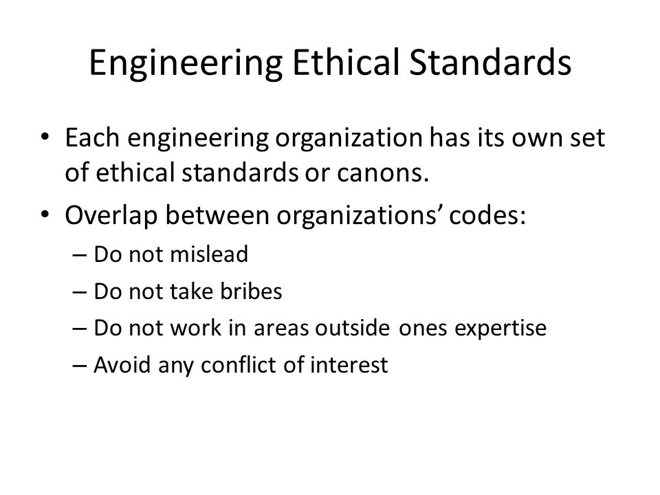 Engineering Ethical Standards Each engineering organization has its own set of ethical standards or canons.