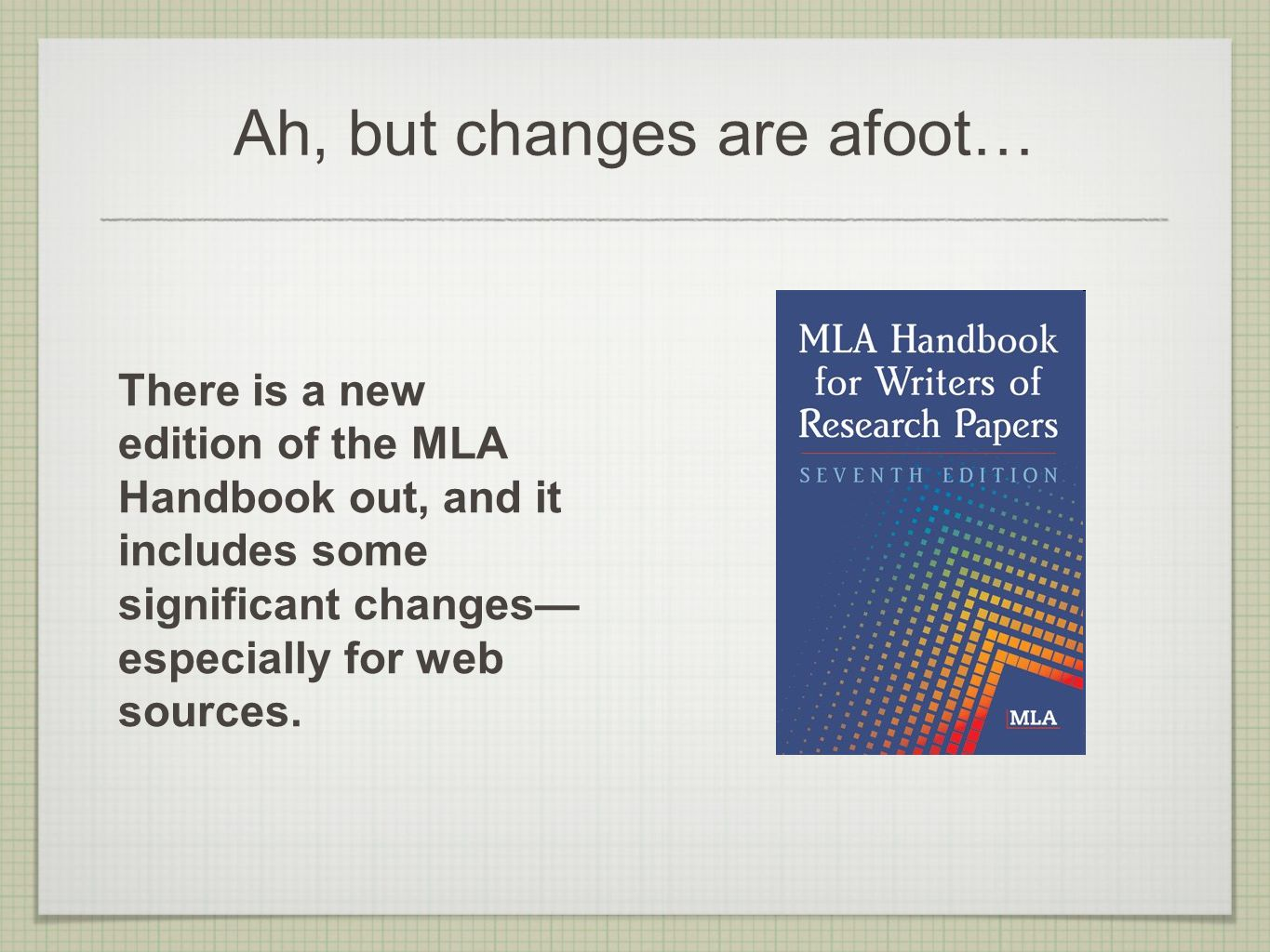 Ah, but changes are afoot… There is a new edition of the MLA Handbook out, and it includes some significant changes— especially for web sources.