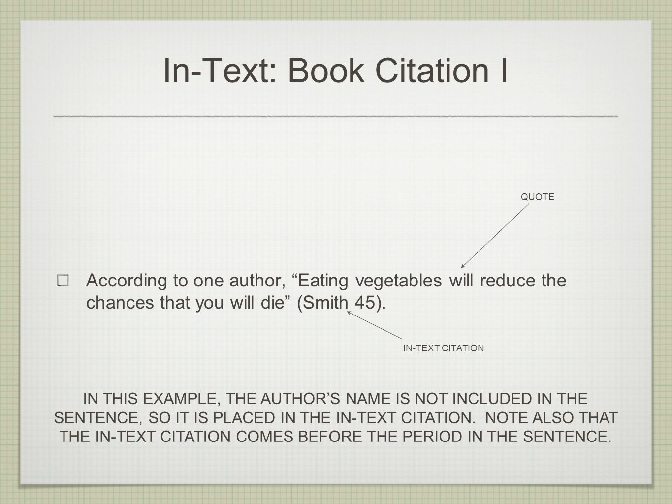 In-Text: Book Citation I According to one author, Eating vegetables will reduce the chances that you will die (Smith 45).