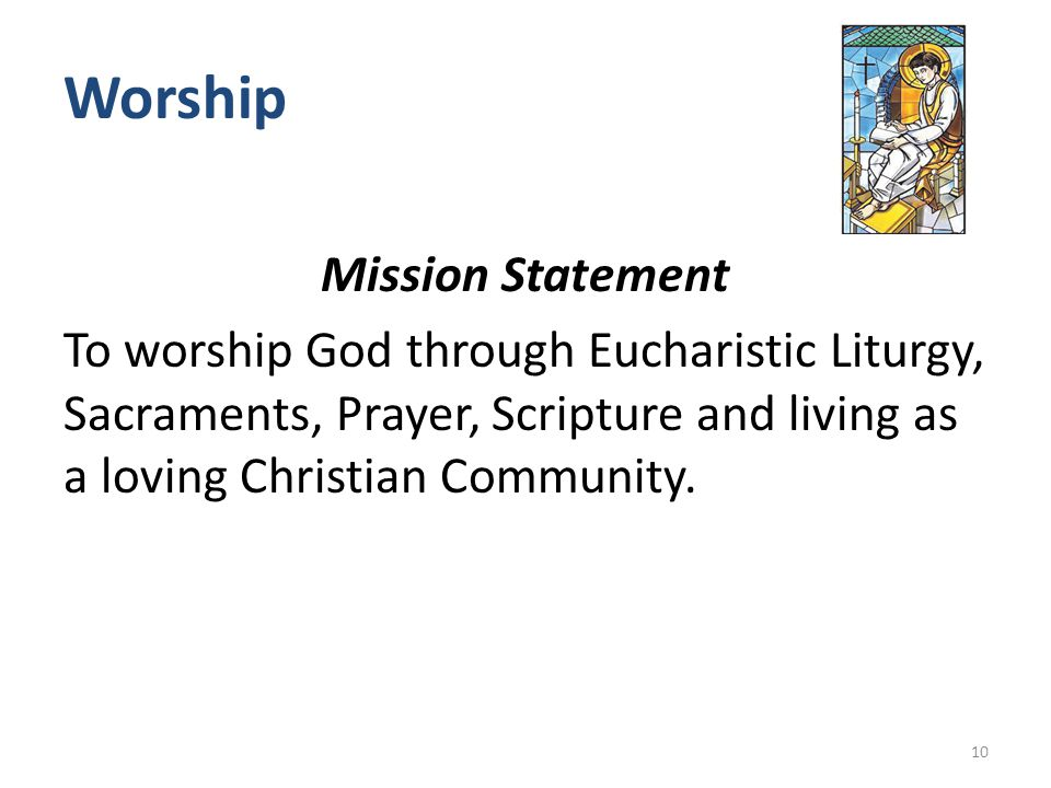 Worship Mission Statement To worship God through Eucharistic Liturgy, Sacraments, Prayer, Scripture and living as a loving Christian Community.