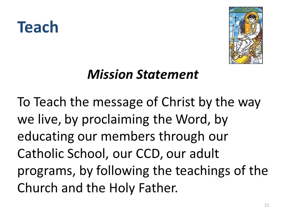 Teach Mission Statement To Teach the message of Christ by the way we live, by proclaiming the Word, by educating our members through our Catholic School, our CCD, our adult programs, by following the teachings of the Church and the Holy Father.