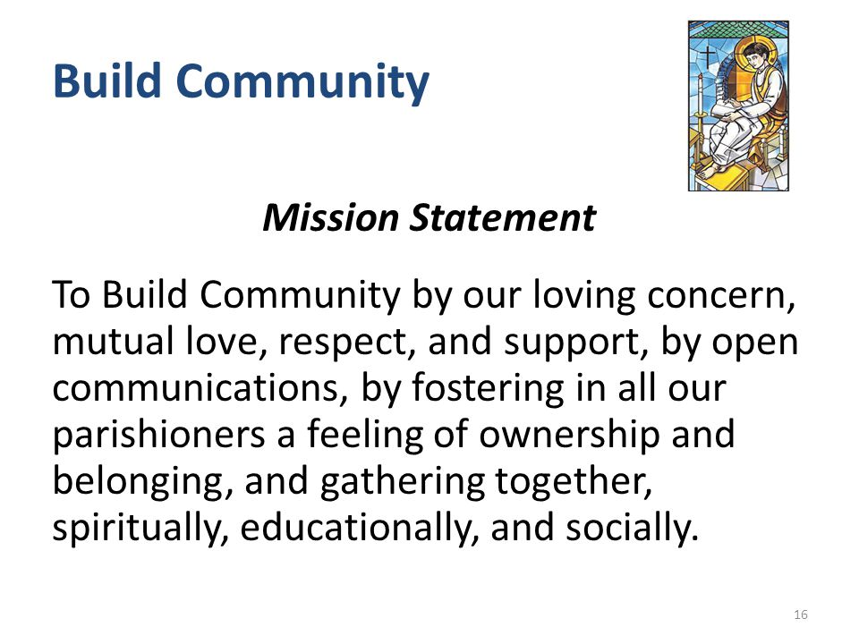 Build Community Mission Statement To Build Community by our loving concern, mutual love, respect, and support, by open communications, by fostering in all our parishioners a feeling of ownership and belonging, and gathering together, spiritually, educationally, and socially.