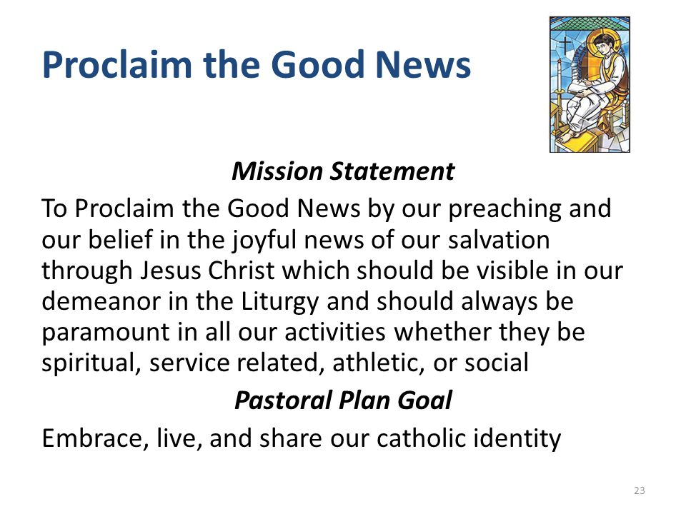 Proclaim the Good News Mission Statement To Proclaim the Good News by our preaching and our belief in the joyful news of our salvation through Jesus Christ which should be visible in our demeanor in the Liturgy and should always be paramount in all our activities whether they be spiritual, service related, athletic, or social Pastoral Plan Goal Embrace, live, and share our catholic identity 23
