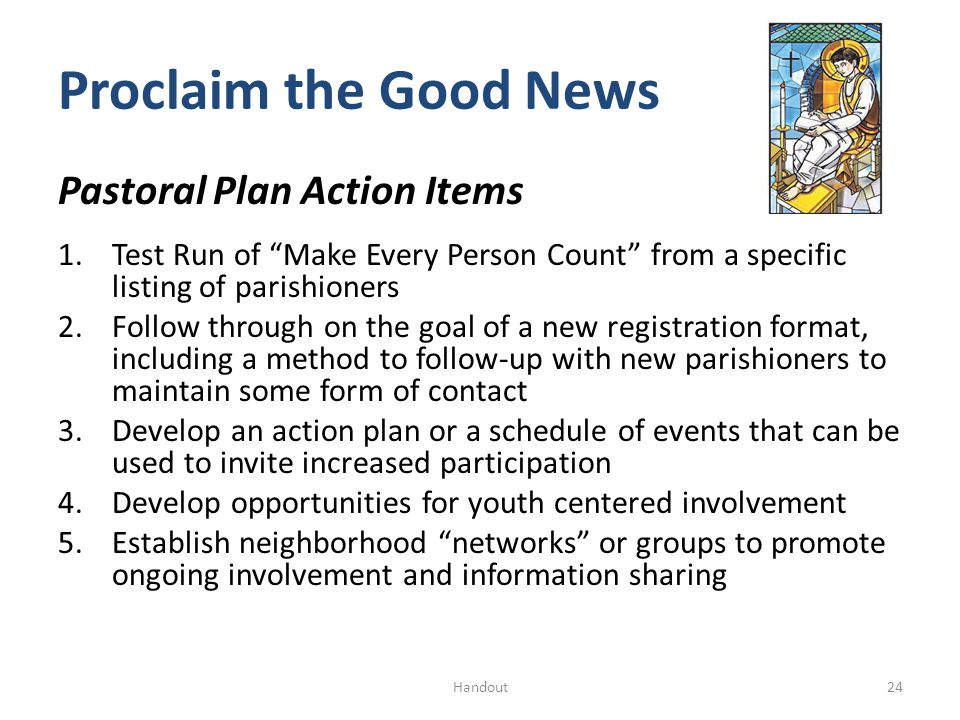 Proclaim the Good News Pastoral Plan Action Items 1.Test Run of Make Every Person Count from a specific listing of parishioners 2.Follow through on the goal of a new registration format, including a method to follow-up with new parishioners to maintain some form of contact 3.Develop an action plan or a schedule of events that can be used to invite increased participation 4.Develop opportunities for youth centered involvement 5.Establish neighborhood networks or groups to promote ongoing involvement and information sharing 24Handout