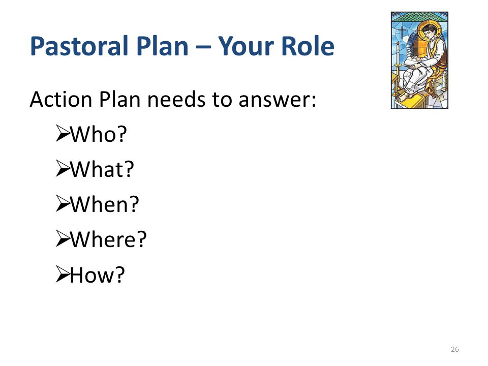 Pastoral Plan – Your Role Action Plan needs to answer:  Who  What  When  Where  How 26