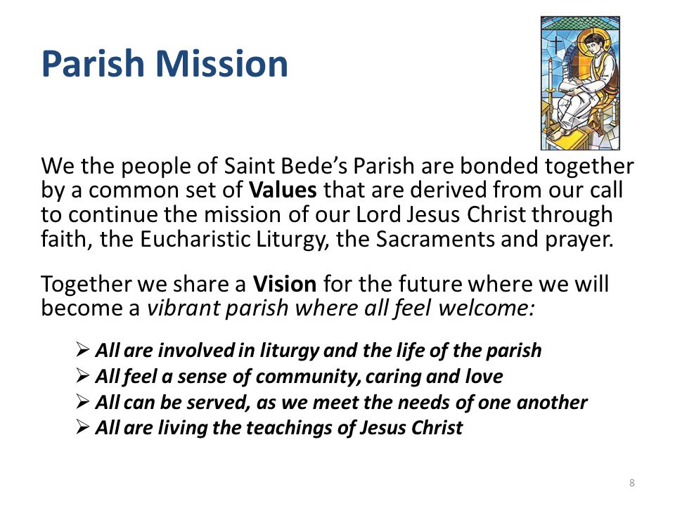 Parish Mission We the people of Saint Bede's Parish are bonded together by a common set of Values that are derived from our call to continue the mission of our Lord Jesus Christ through faith, the Eucharistic Liturgy, the Sacraments and prayer.