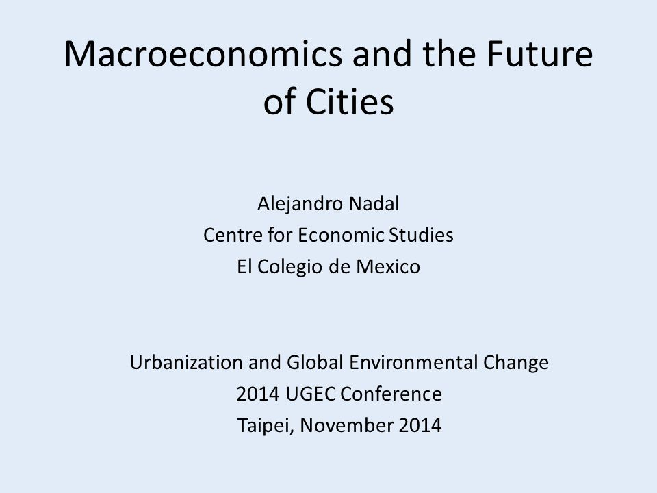 Macroeconomics and the Future of Cities Alejandro Nadal Centre for Economic Studies El Colegio de Mexico Urbanization and Global Environmental Change 2014 UGEC Conference Taipei, November 2014