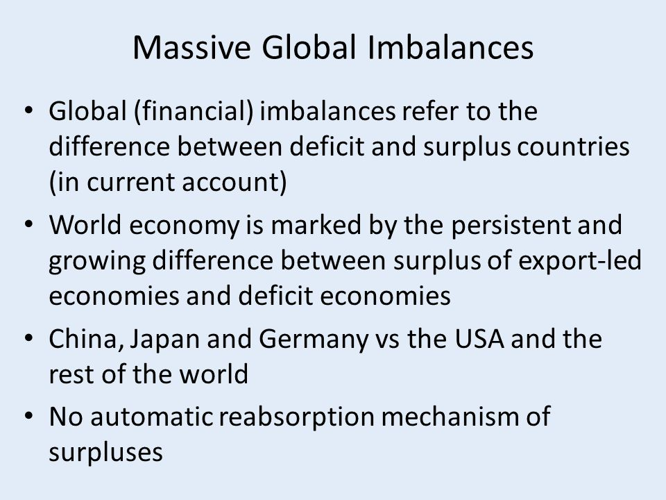 Massive Global Imbalances Global (financial) imbalances refer to the difference between deficit and surplus countries (in current account) World economy is marked by the persistent and growing difference between surplus of export-led economies and deficit economies China, Japan and Germany vs the USA and the rest of the world No automatic reabsorption mechanism of surpluses