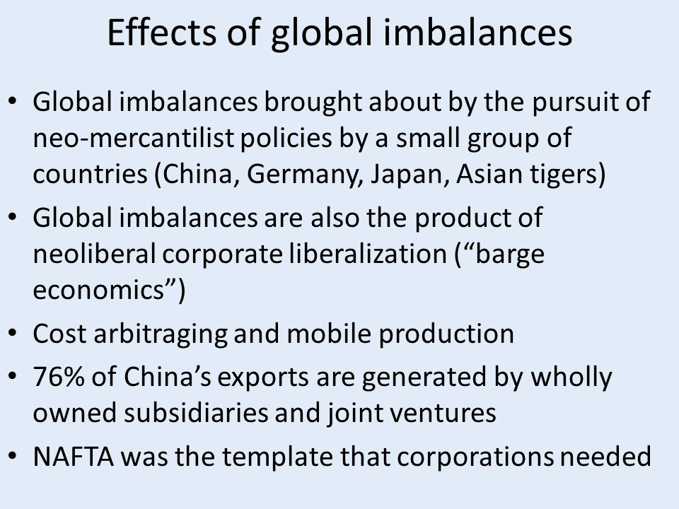 Effects of global imbalances Global imbalances brought about by the pursuit of neo-mercantilist policies by a small group of countries (China, Germany, Japan, Asian tigers) Global imbalances are also the product of neoliberal corporate liberalization ( barge economics ) Cost arbitraging and mobile production 76% of China's exports are generated by wholly owned subsidiaries and joint ventures NAFTA was the template that corporations needed
