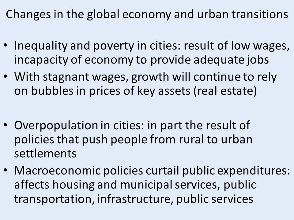 Changes in the global economy and urban transitions Inequality and poverty in cities: result of low wages, incapacity of economy to provide adequate j