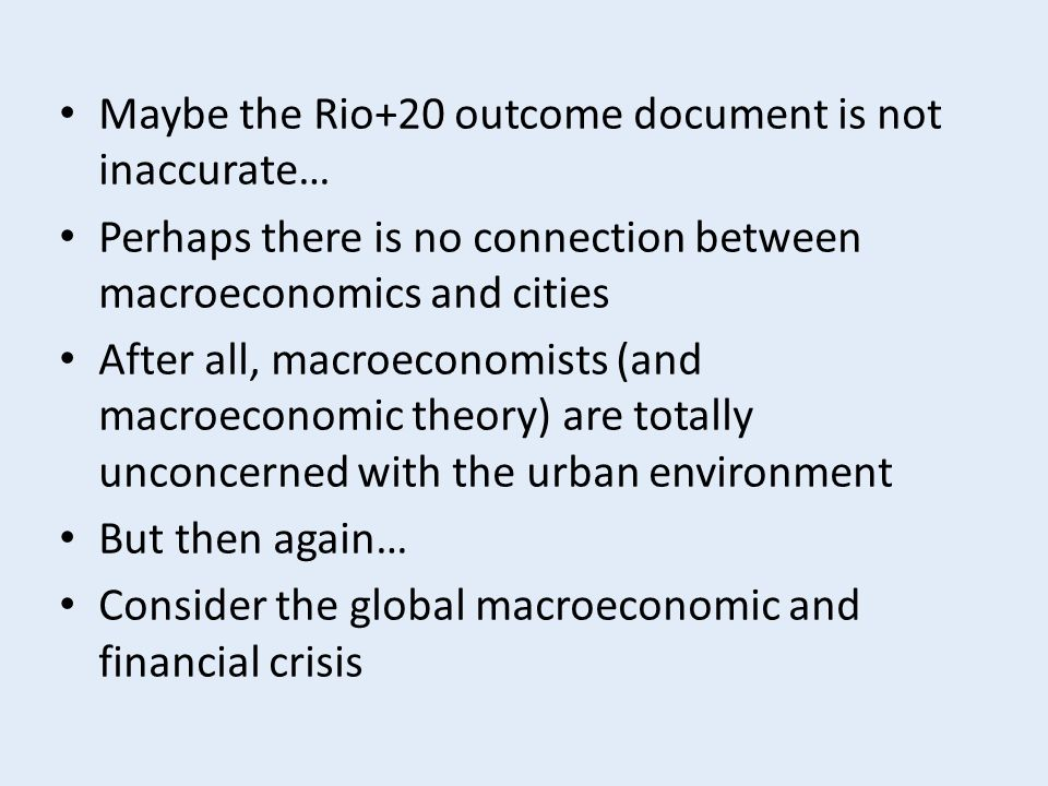 Maybe the Rio+20 outcome document is not inaccurate… Perhaps there is no connection between macroeconomics and cities After all, macroeconomists (and macroeconomic theory) are totally unconcerned with the urban environment But then again… Consider the global macroeconomic and financial crisis