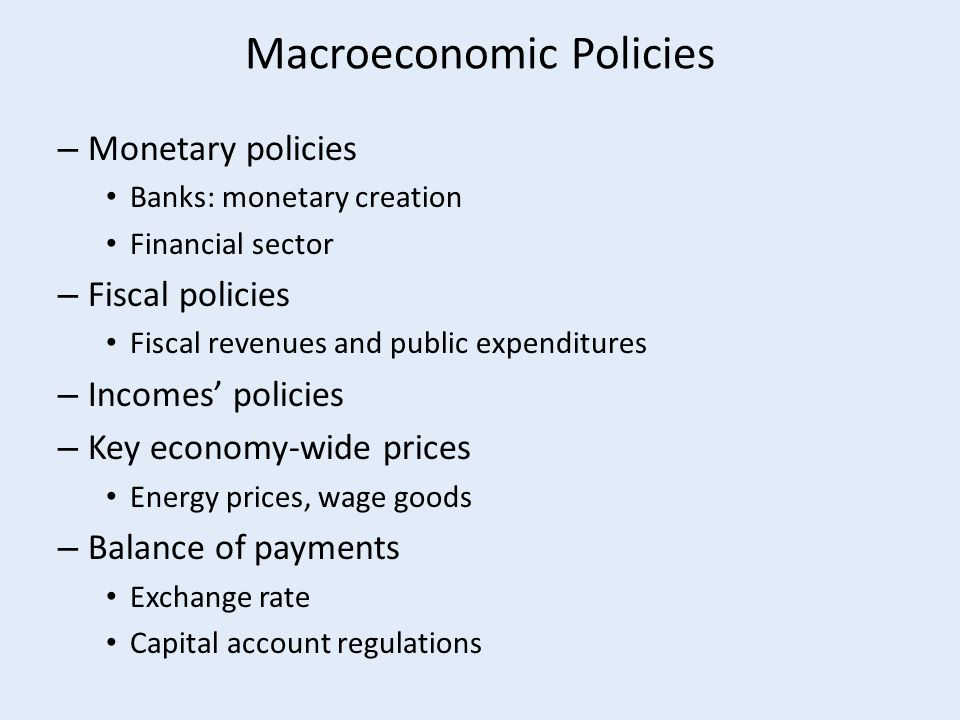 Macroeconomic Policies – Monetary policies Banks: monetary creation Financial sector – Fiscal policies Fiscal revenues and public expenditures – Incomes' policies – Key economy-wide prices Energy prices, wage goods – Balance of payments Exchange rate Capital account regulations
