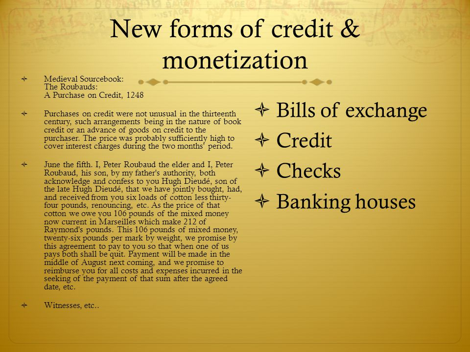New forms of credit & monetization  Medieval Sourcebook: The Roubauds: A Purchase on Credit, 1248  Purchases on credit were not unusual in the thirt