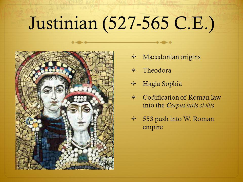 Justinian (527-565 C.E.)  Macedonian origins  Theodora  Hagia Sophia  Codification of Roman law into the Corpus iuris civilis  553 push into W. R