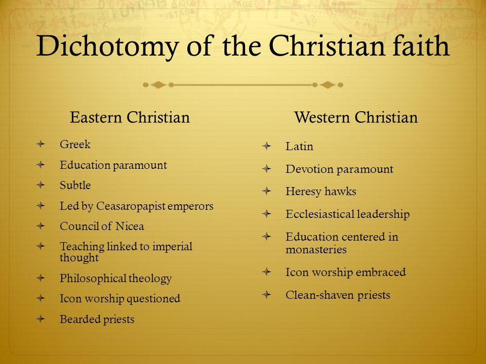 Dichotomy of the Christian faith Eastern Christian  Greek  Education paramount  Subtle  Led by Ceasaropapist emperors  Council of Nicea  Teachin